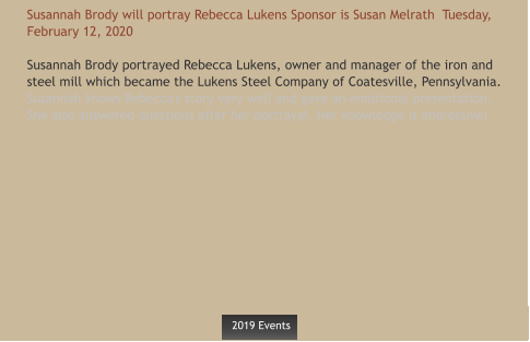 Susannah Brody will portray Rebecca Lukens Sponsor is Susan Melrath  Tuesday, February 12, 2020  Susannah Brody portrayed Rebecca Lukens, owner and manager of the iron and steel mill which became the Lukens Steel Company of Coatesville, Pennsylvania. Susannah knows Rebecca's story very well and gave an emotional presentation. She also answered questions after her portrayal. Her knowledge is impressive!    2019 Events  2019 Events